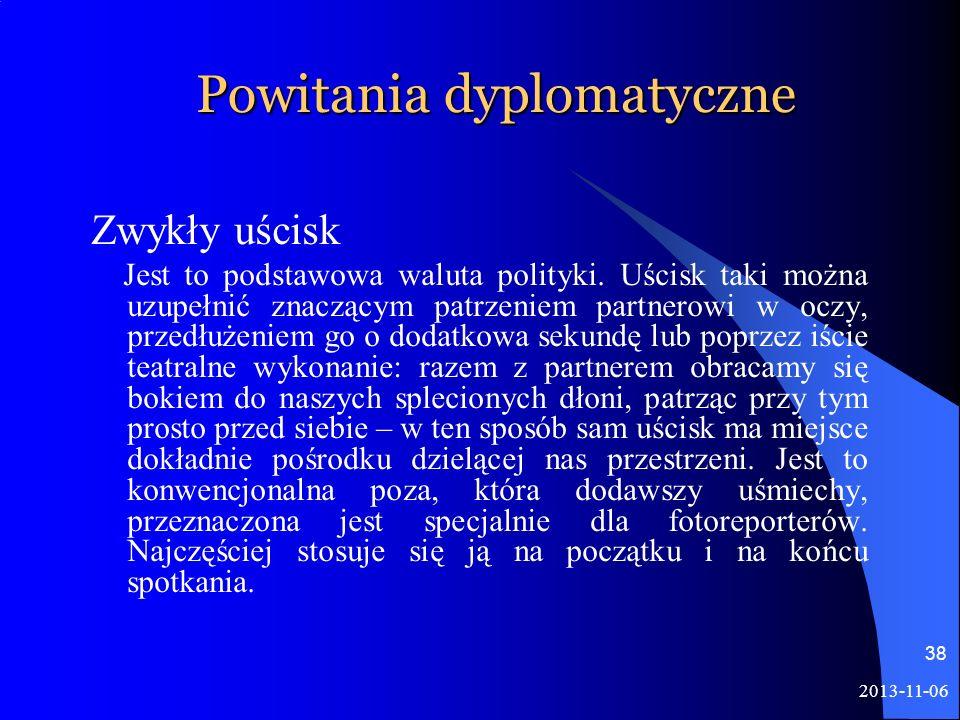 2013-11-06 38 Powitania dyplomatyczne Zwykły uścisk Jest to podstawowa waluta polityki. Uścisk taki można uzupełnić znaczącym patrzeniem partnerowi w