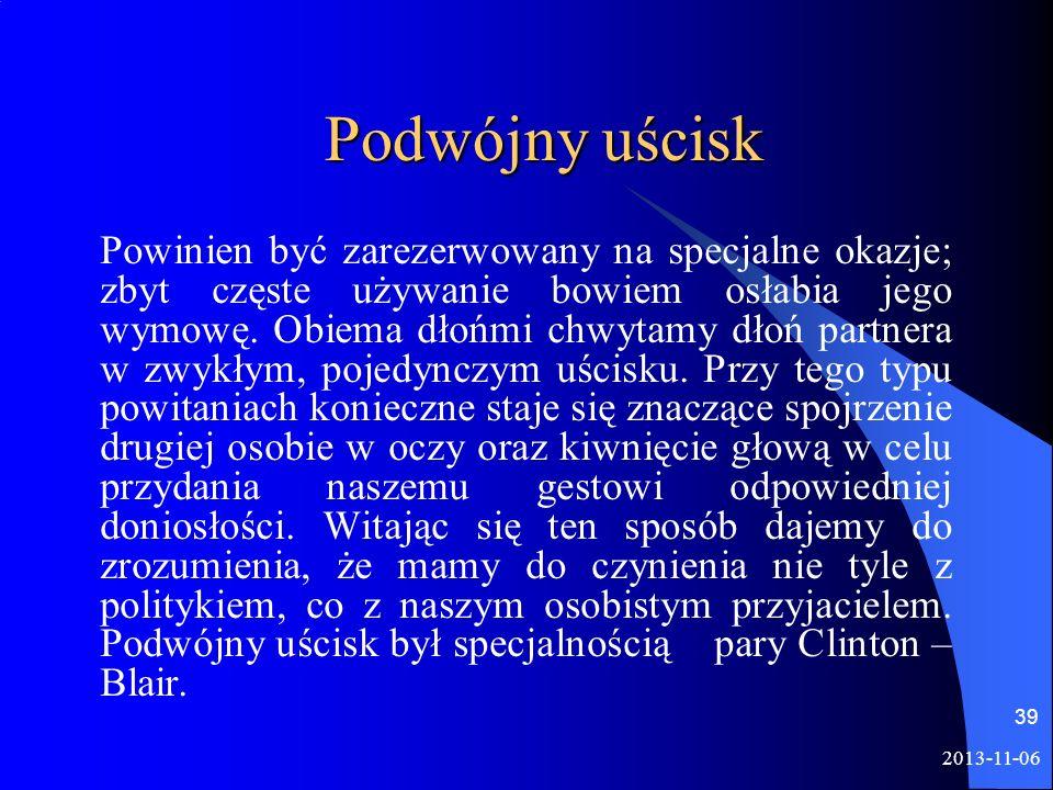 2013-11-06 39 Podwójny uścisk Powinien być zarezerwowany na specjalne okazje; zbyt częste używanie bowiem osłabia jego wymowę. Obiema dłońmi chwytamy