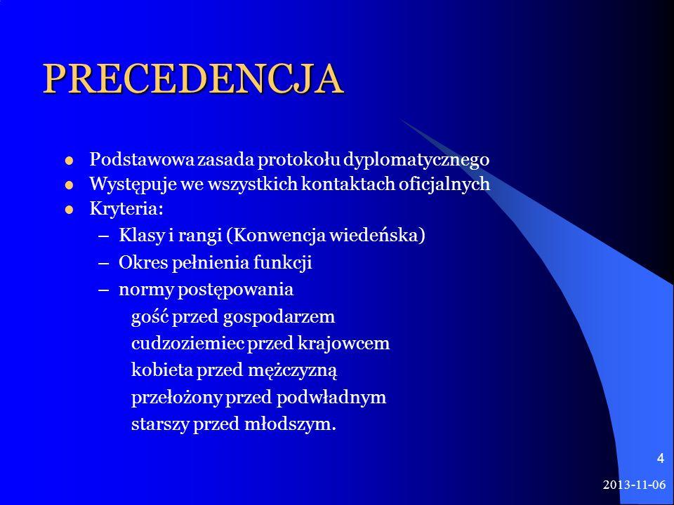2013-11-06 4 PRECEDENCJA Podstawowa zasada protokołu dyplomatycznego Występuje we wszystkich kontaktach oficjalnych Kryteria: –Klasy i rangi (Konwencj