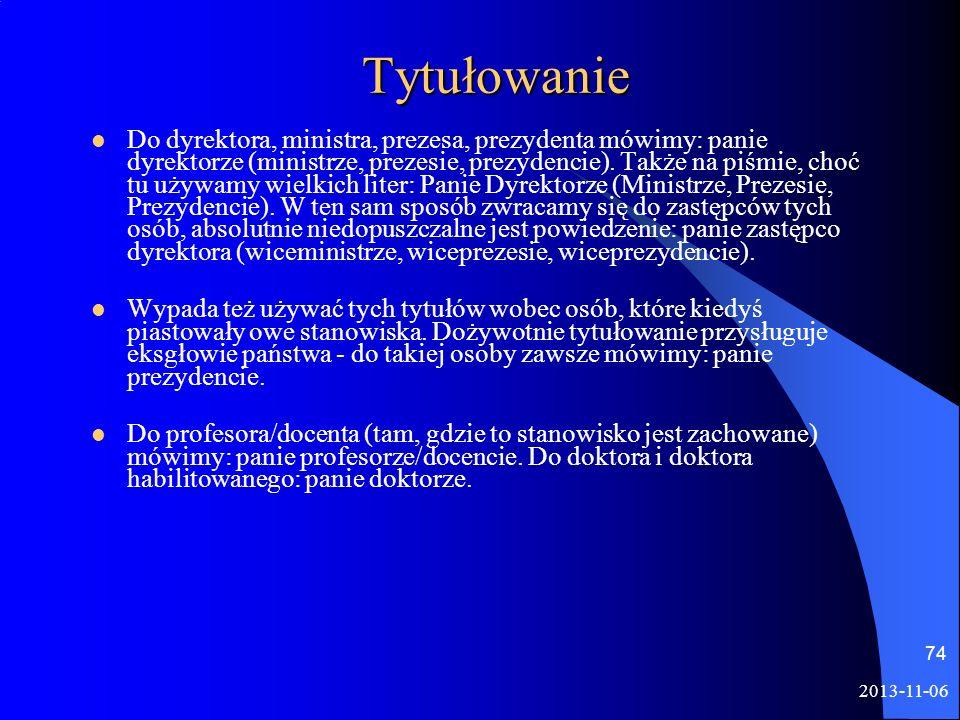 2013-11-06 74 Tytułowanie Do dyrektora, ministra, prezesa, prezydenta mówimy: panie dyrektorze (ministrze, prezesie, prezydencie). Także na piśmie, ch