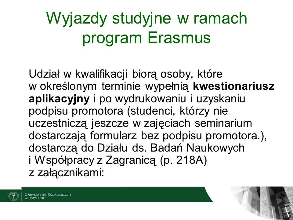 Wyjazdy studyjne w ramach program Erasmus zaświadczenie o średniej uzyskanej od początku studiów doktoranckich na UEP potwierdzenie znajomości języka potwierdzenie, że uczelnia zagraniczna posiadająca kartę Erasmusa zgadza się przyjąć kandydata na studia