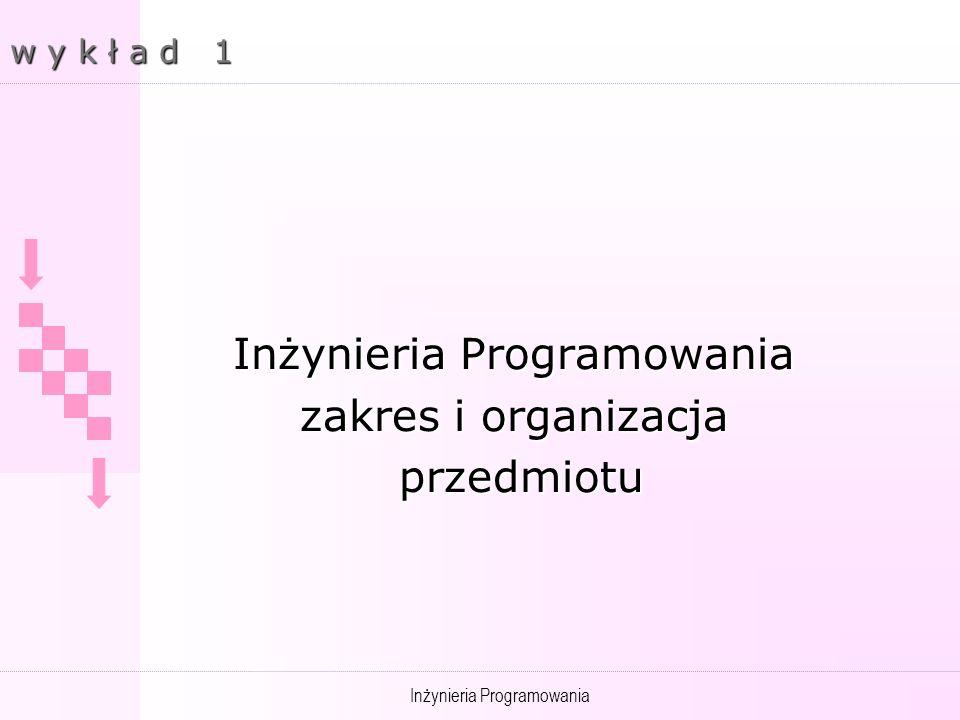 Inżynieria Programowania w y k ł a d 1 Inżynieria Programowania zakres i organizacja przedmiotu przedmiotu
