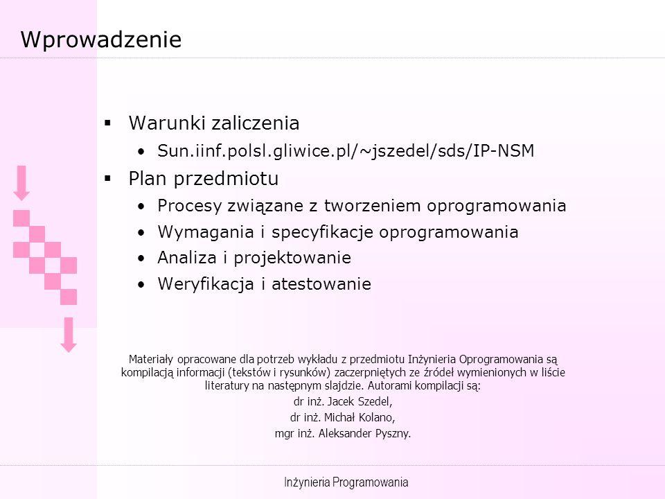 Inżynieria Programowania Wprowadzenie Warunki zaliczenia Warunki zaliczenia Sun.iinf.polsl.gliwice.pl/~jszedel/sds/IP-NSM Plan przedmiotu Plan przedmiotu Procesy związane z tworzeniem oprogramowania Wymagania i specyfikacje oprogramowania Analiza i projektowanie Weryfikacja i atestowanie Materiały opracowane dla potrzeb wykładu z przedmiotu Inżynieria Oprogramowania są kompilacją informacji (tekstów i rysunków) zaczerpniętych ze źródeł wymienionych w liście literatury na następnym slajdzie.
