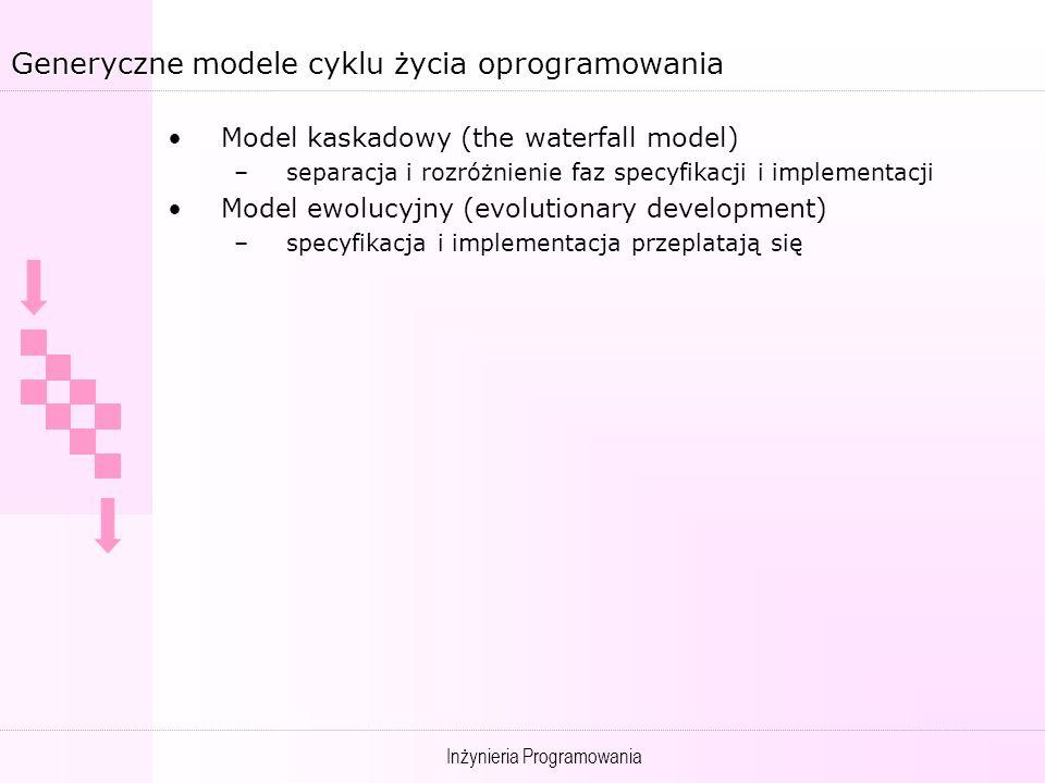 Inżynieria Programowania Generyczne modele cyklu życia oprogramowania Model kaskadowy (the waterfall model) –separacja i rozróżnienie faz specyfikacji i implementacji Model ewolucyjny (evolutionary development) –specyfikacja i implementacja przeplatają się