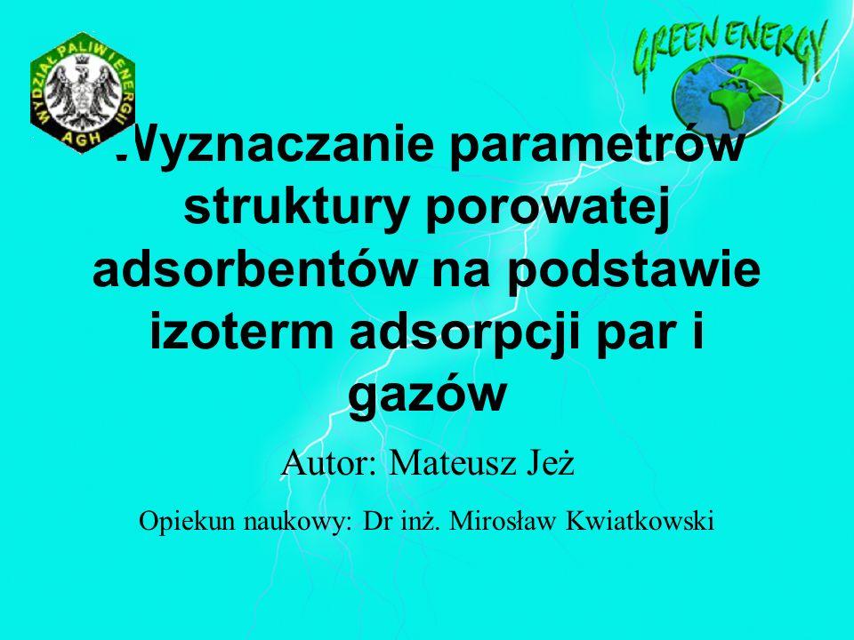 Wyznaczanie parametrów struktury porowatej adsorbentów na podstawie izoterm adsorpcji par i gazów Autor: Mateusz Jeż Opiekun naukowy: Dr inż. Mirosław
