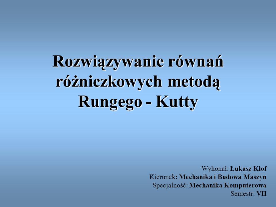 Rozwiązywanie równań różniczkowych metodą Rungego - Kutty Wykonał: Łukasz Klof Kierunek: Mechanika i Budowa Maszyn Specjalność: Mechanika Komputerowa