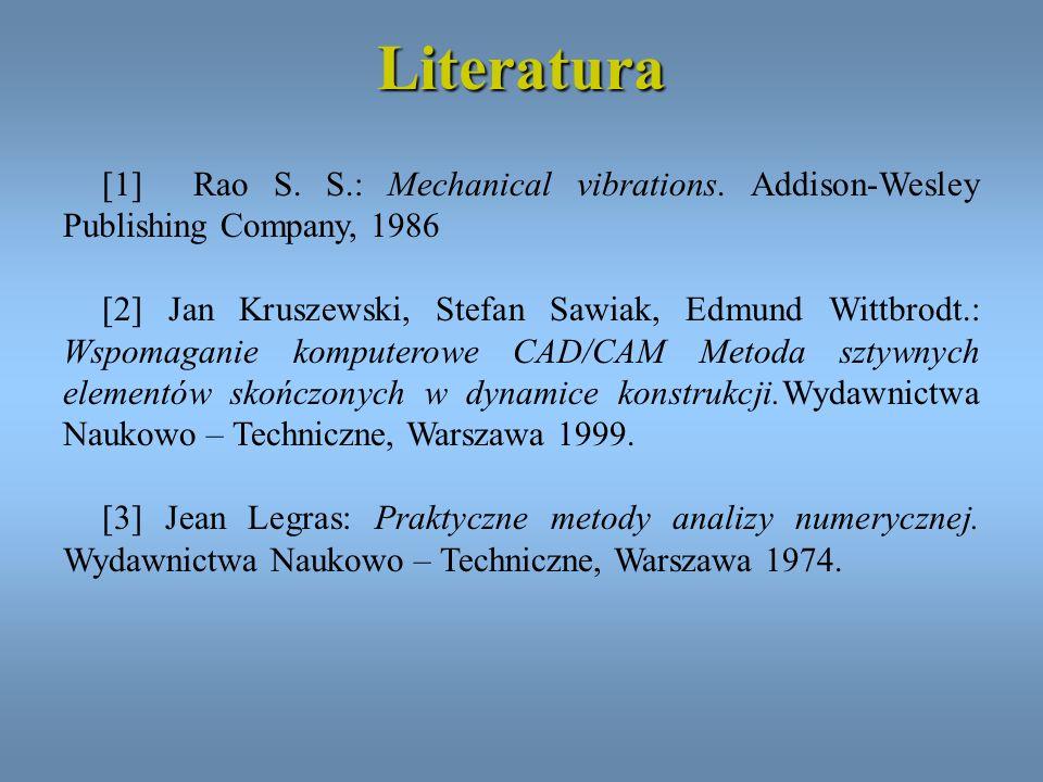 Literatura [1] Rao S. S.: Mechanical vibrations. Addison-Wesley Publishing Company, 1986 [2] Jan Kruszewski, Stefan Sawiak, Edmund Wittbrodt.: Wspomag