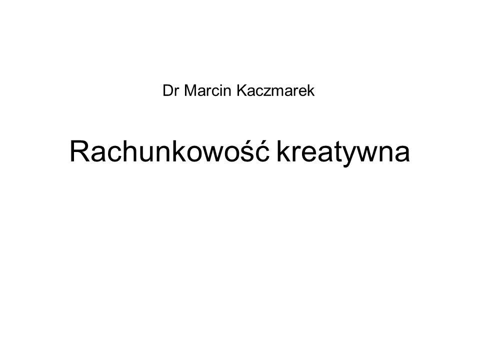 Rachunkowość kreatywna Dr Marcin Kaczmarek