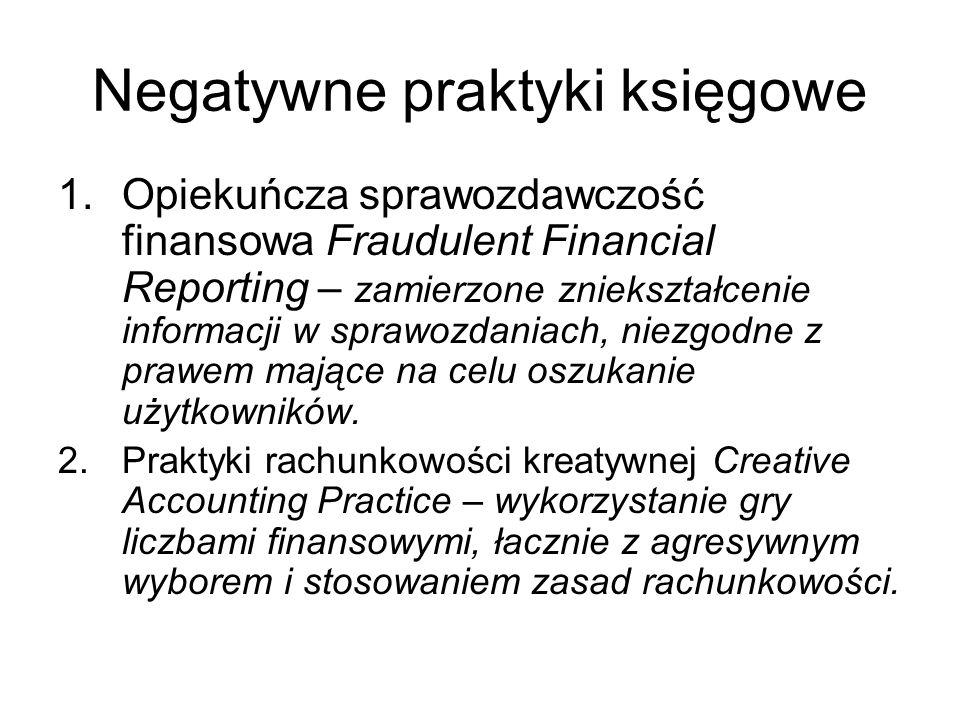 Negatywne praktyki księgowe 1.Opiekuńcza sprawozdawczość finansowa Fraudulent Financial Reporting – zamierzone zniekształcenie informacji w sprawozdan