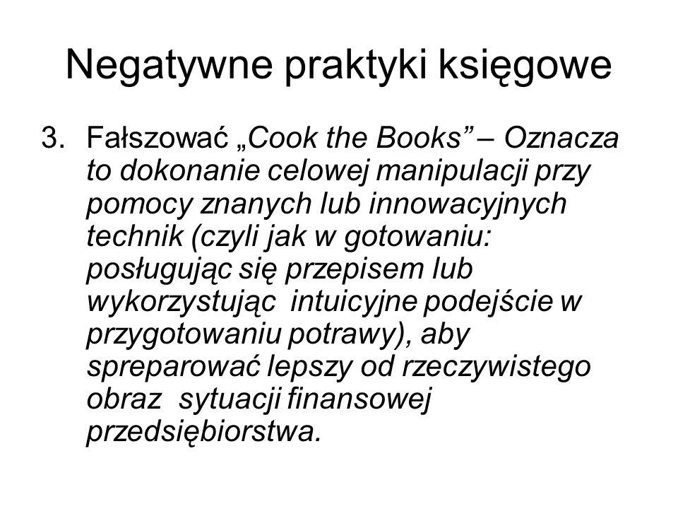 Negatywne praktyki księgowe 3.Fałszować Cook the Books – Oznacza to dokonanie celowej manipulacji przy pomocy znanych lub innowacyjnych technik (czyli