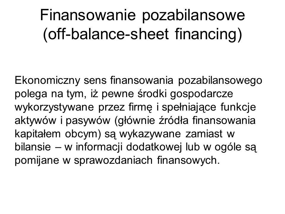 Finansowanie pozabilansowe (off-balance-sheet financing) Ekonomiczny sens finansowania pozabilansowego polega na tym, iż pewne środki gospodarcze wyko