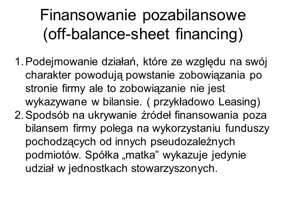 Finansowanie pozabilansowe (off-balance-sheet financing) 1.Podejmowanie działań, które ze względu na swój charakter powodują powstanie zobowiązania po