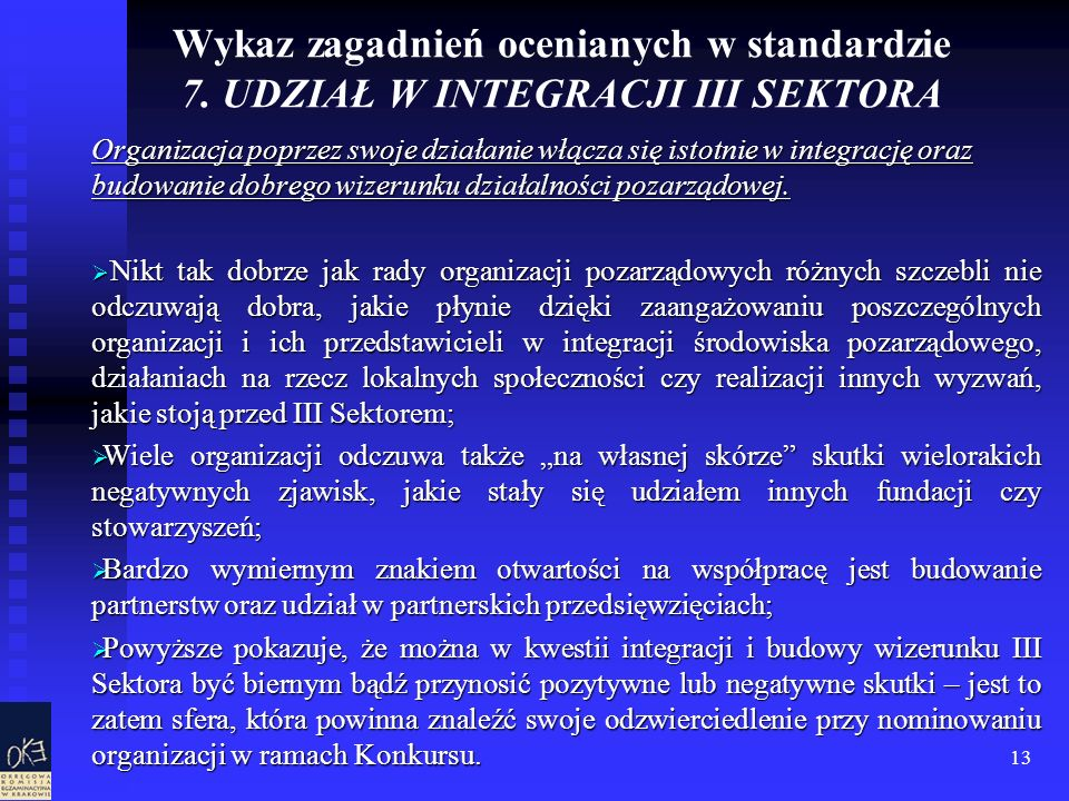 13 Wykaz zagadnień ocenianych w standardzie 7. UDZIAŁ W INTEGRACJI III SEKTORA Organizacja poprzez swoje działanie włącza się istotnie w integrację or