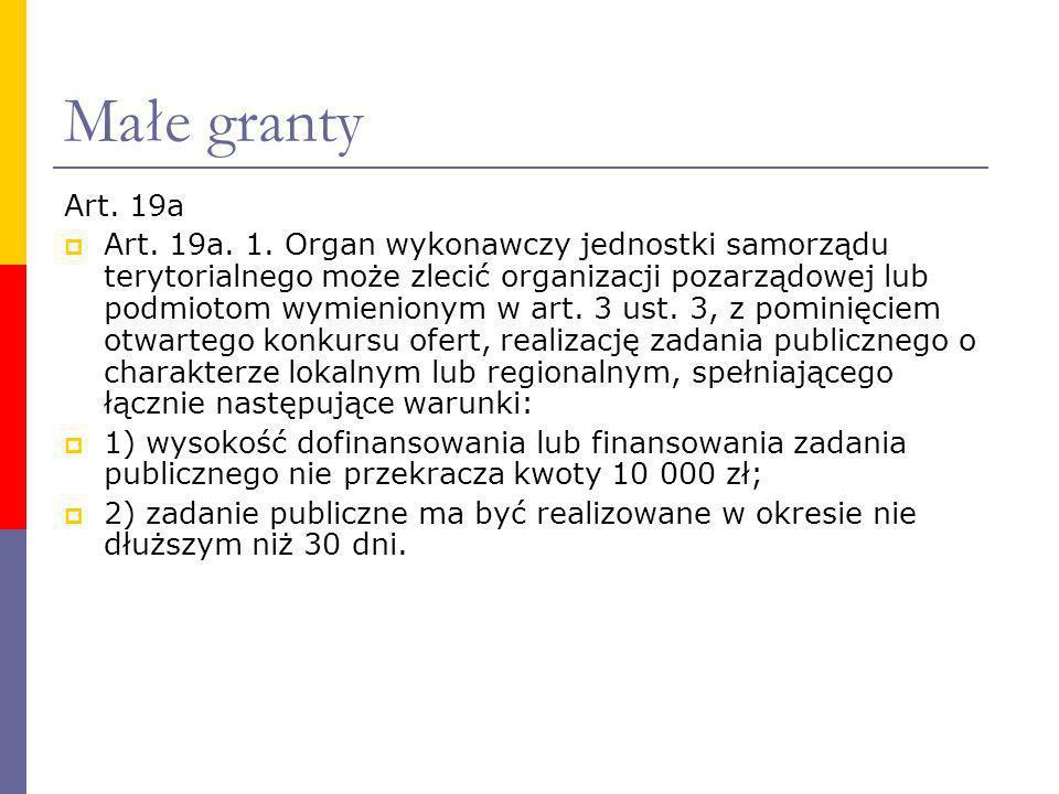 Małe granty Art. 19a Art. 19a. 1. Organ wykonawczy jednostki samorządu terytorialnego może zlecić organizacji pozarządowej lub podmiotom wymienionym w