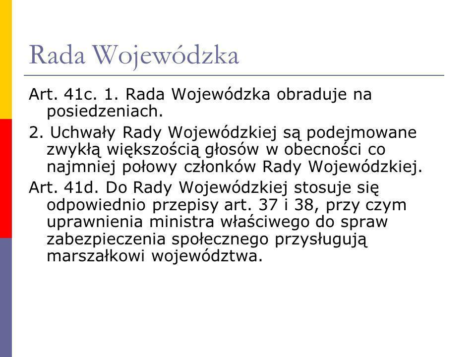 Rada Wojewódzka Art. 41c. 1. Rada Wojewódzka obraduje na posiedzeniach. 2. Uchwały Rady Wojewódzkiej są podejmowane zwykłą większością głosów w obecno