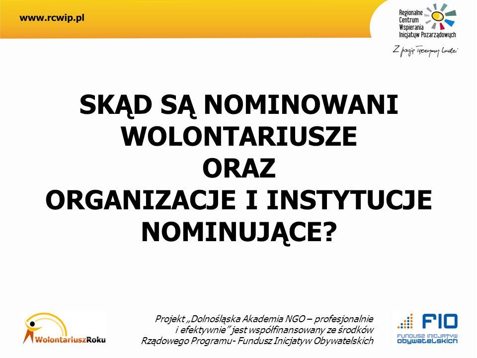 Projekt Dolnośląska Akademia NGO – profesjonalnie i efektywnie jest współfinansowany ze środków Rządowego Programu- Fundusz Inicjatyw Obywatelskich SKĄD SĄ NOMINOWANI WOLONTARIUSZE ORAZ ORGANIZACJE I INSTYTUCJE NOMINUJĄCE?