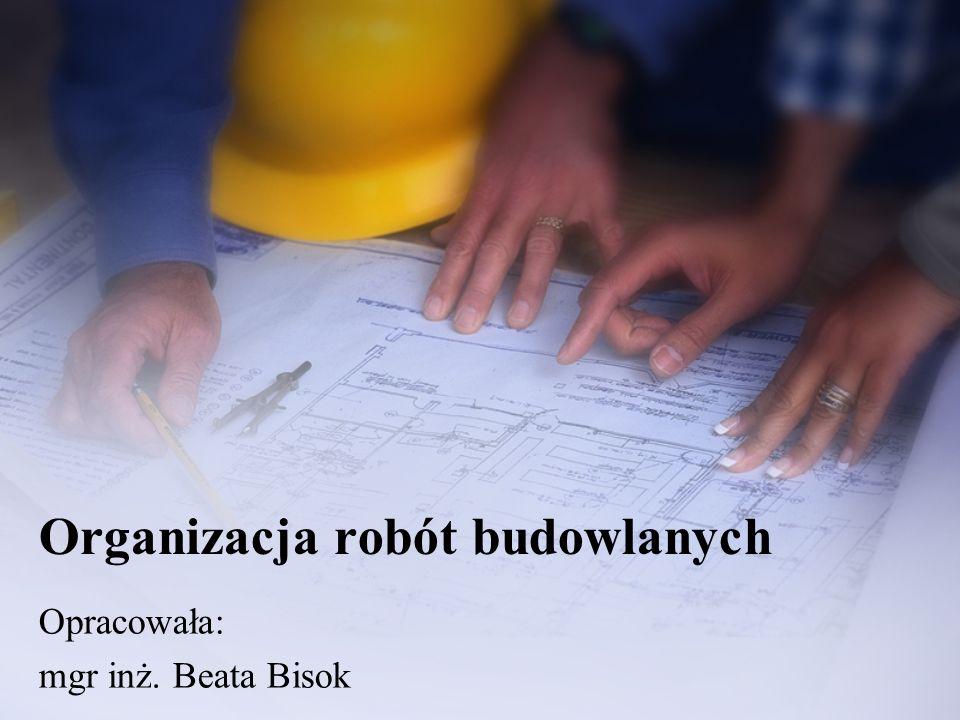 Organizacja robót budowlanych Opracowała: mgr inż. Beata Bisok