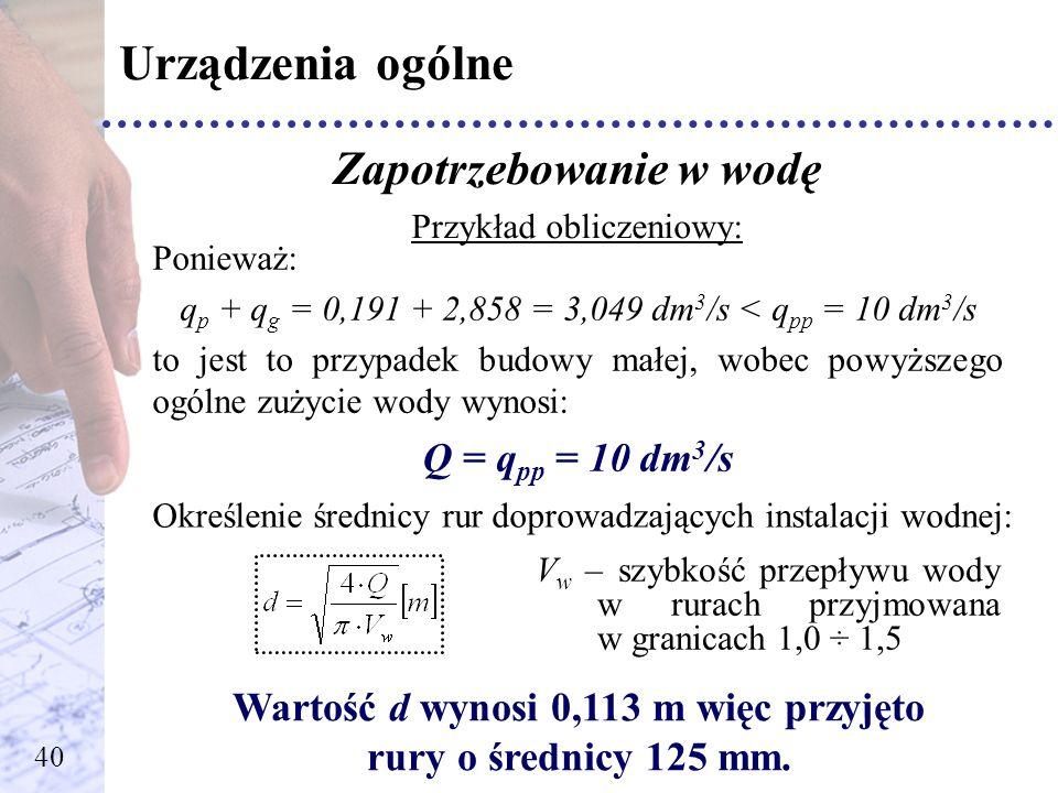 Urządzenia ogólne Zapotrzebowanie w wodę Przykład obliczeniowy: Ponieważ: q p + q g = 0,191 + 2,858 = 3,049 dm 3 /s < q pp = 10 dm 3 /s to jest to prz
