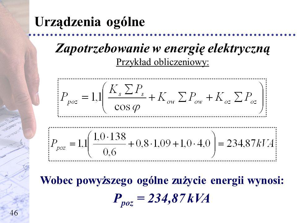 Urządzenia ogólne Zapotrzebowanie w energię elektryczną Przykład obliczeniowy: Wobec powyższego ogólne zużycie energii wynosi: P poz = 234,87 kVA 46