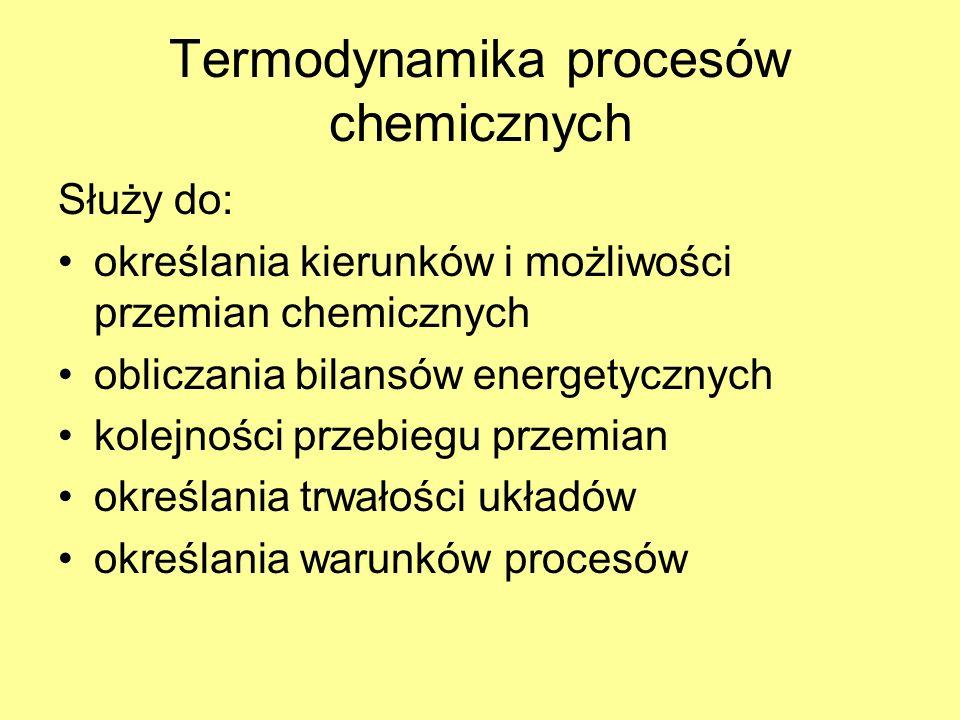 Termodynamika procesów chemicznych Służy do: określania kierunków i możliwości przemian chemicznych obliczania bilansów energetycznych kolejności prze