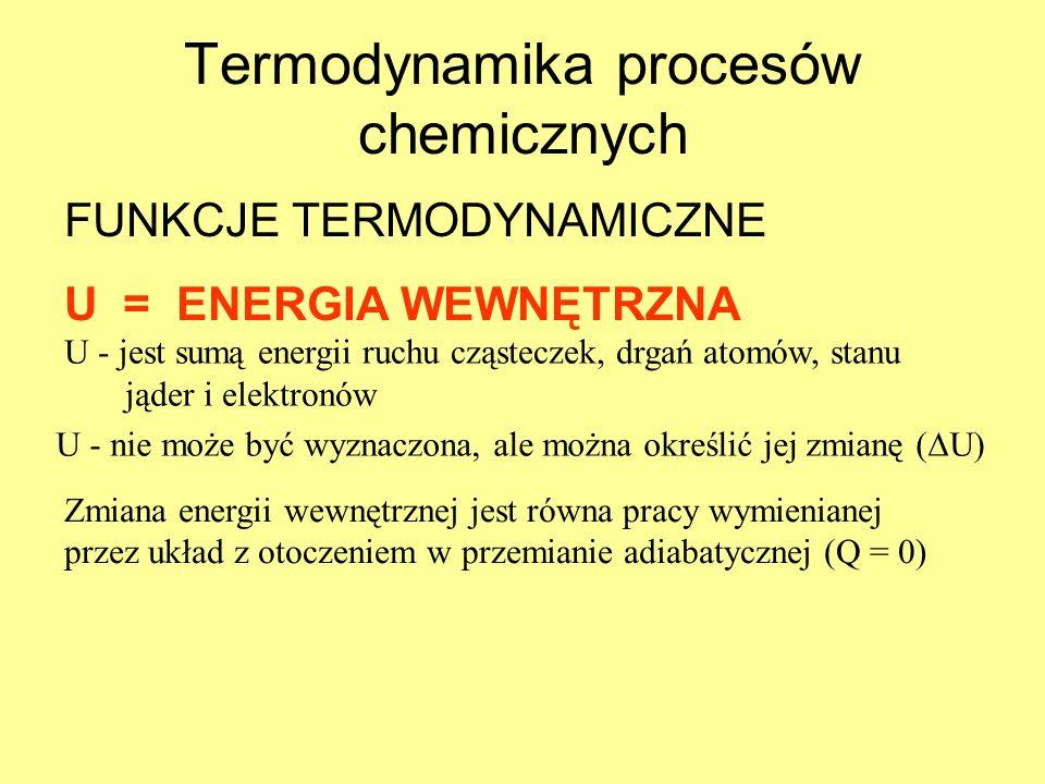 Termodynamika procesów chemicznych FUNKCJE TERMODYNAMICZNE U = ENERGIA WEWNĘTRZNA U - jest sumą energii ruchu cząsteczek, drgań atomów, stanu jąder i