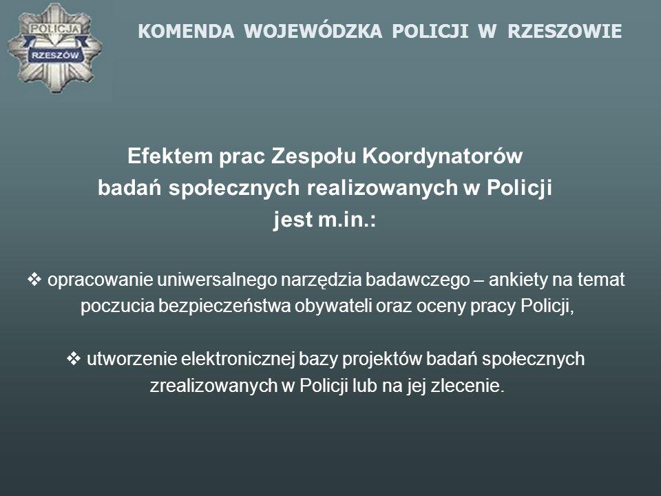 KOMENDA WOJEWÓDZKA POLICJI W RZESZOWIE Efektem prac Zespołu Koordynatorów badań społecznych realizowanych w Policji jest m.in.: opracowanie uniwersaln