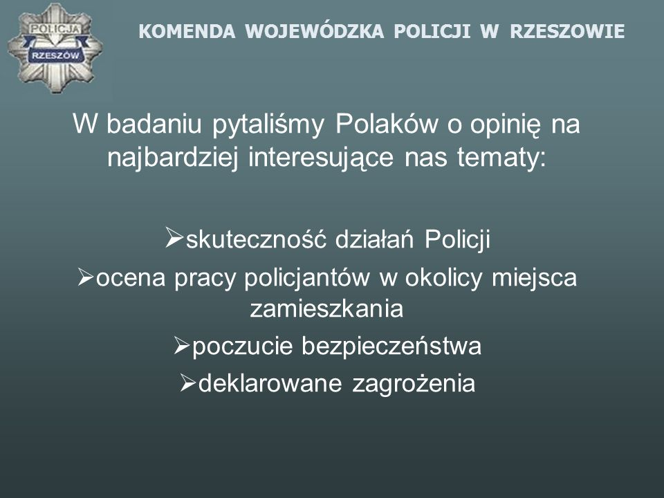 KOMENDA WOJEWÓDZKA POLICJI W RZESZOWIE W badaniu pytaliśmy Polaków o opinię na najbardziej interesujące nas tematy: skuteczność działań Policji ocena