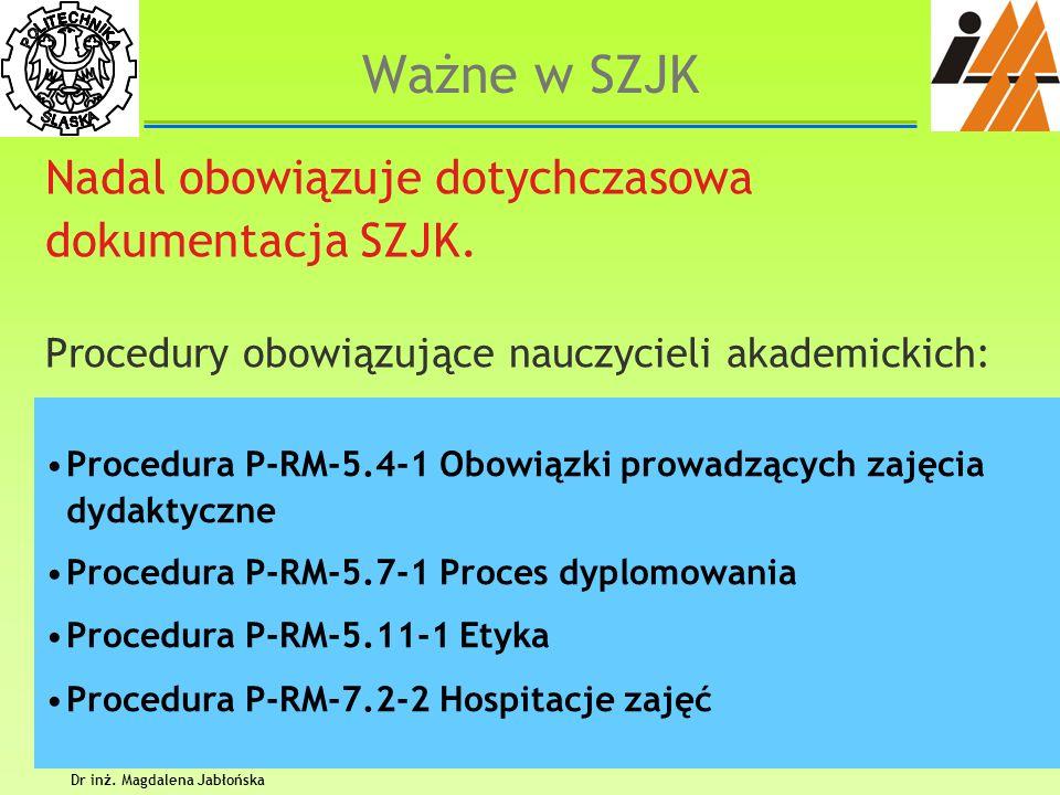 Dr inż. Magdalena Jabłońska 2 Ważne w SZJK Nadal obowiązuje dotychczasowa dokumentacja SZJK. Procedury obowiązujące nauczycieli akademickich: Procedur