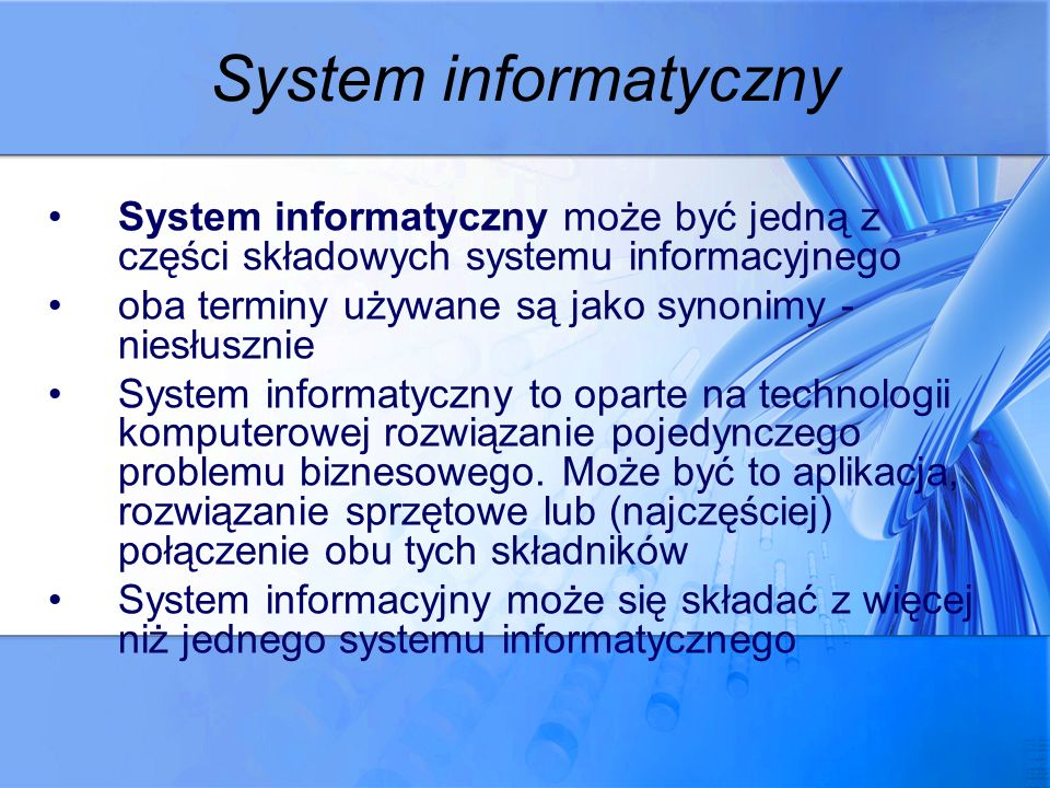 System informatyczny System informatyczny może być jedną z części składowych systemu informacyjnego oba terminy używane są jako synonimy - niesłusznie