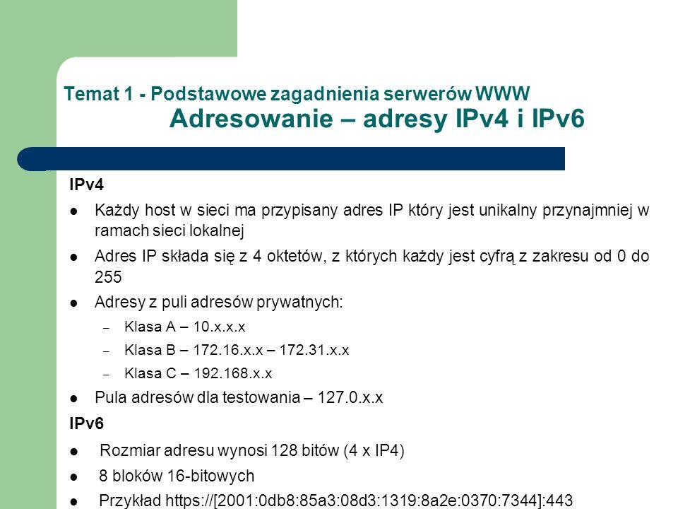 Temat 1 - Podstawowe zagadnienia serwerów WWW Porty Umożliwiają wykonywanie wielu zadań równocześnie Są elementem abstrakcyjnym – uchwytem do strumienia wejściowego i (lub) wyjściowego Mogą być przydzielone konkretnej usłudze Każdy port jest identyfikowalny liczbą z zakresu od 1 do 65 535 Zarezerwowane dla znanych usług – 1-1023