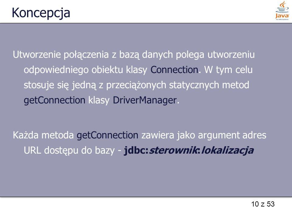 10 z 53 Koncepcja Utworzenie połączenia z bazą danych polega utworzeniu odpowiedniego obiektu klasy Connection. W tym celu stosuje się jedną z przecią