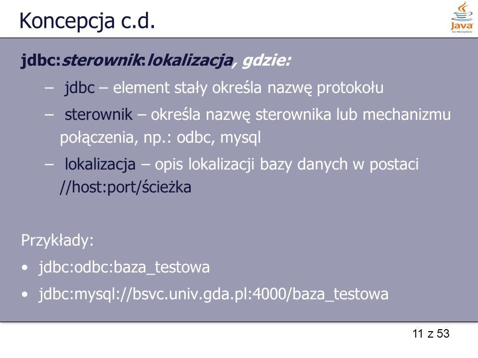 11 z 53 Koncepcja c.d. jdbc:sterownik:lokalizacja, gdzie: – jdbc – element stały określa nazwę protokołu – sterownik – określa nazwę sterownika lub me