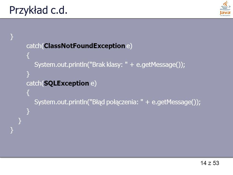 14 z 53 Przykład c.d. } catch(ClassNotFoundException e) { System.out.println(