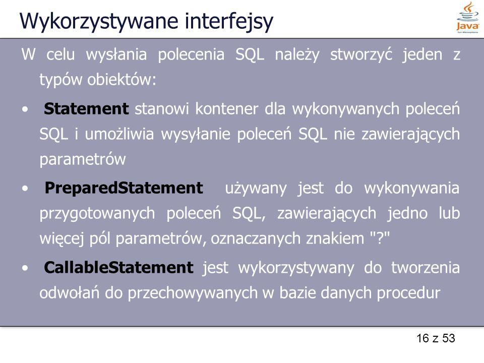 16 z 53 Wykorzystywane interfejsy W celu wysłania polecenia SQL należy stworzyć jeden z typów obiektów: Statement stanowi kontener dla wykonywanych po