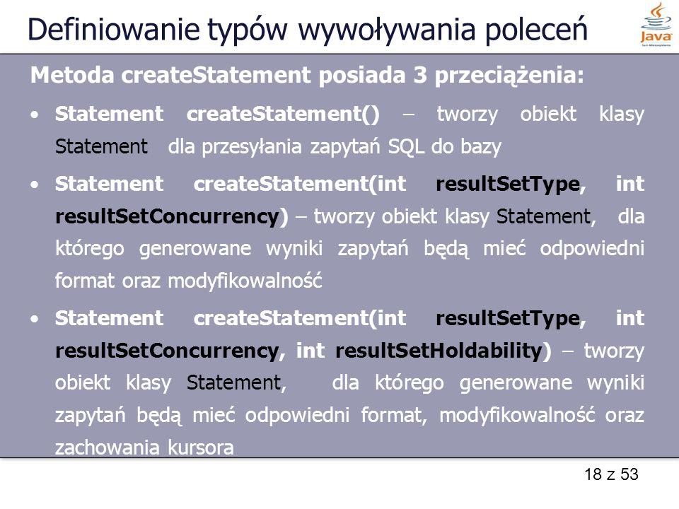 18 z 53 Definiowanie typów wywoływania poleceń Metoda createStatement posiada 3 przeciążenia: Statement createStatement() – tworzy obiekt klasy Statem