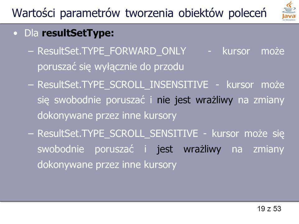 19 z 53 Wartości parametrów tworzenia obiektów poleceń Dla resultSetType: –ResultSet.TYPE_FORWARD_ONLY - kursor może poruszać się wyłącznie do przodu