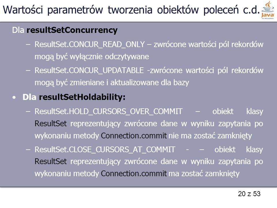 20 z 53 Wartości parametrów tworzenia obiektów poleceń c.d. Dla resultSetConcurrency –ResultSet.CONCUR_READ_ONLY – zwrócone wartości pól rekordów mogą