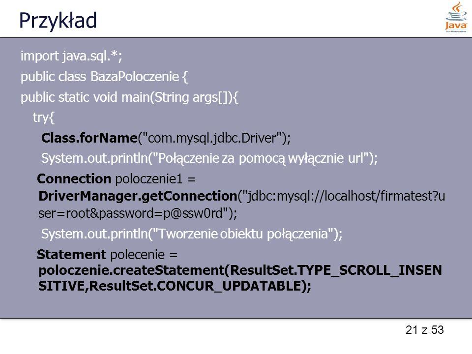 21 z 53 Przykład import java.sql.*; public class BazaPoloczenie { public static void main(String args[]){ try{ Class.forName(