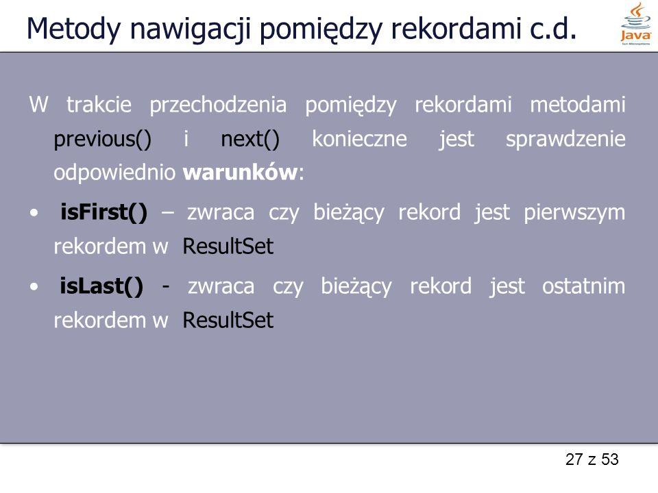 27 z 53 Metody nawigacji pomiędzy rekordami c.d. W trakcie przechodzenia pomiędzy rekordami metodami previous() i next() konieczne jest sprawdzenie od