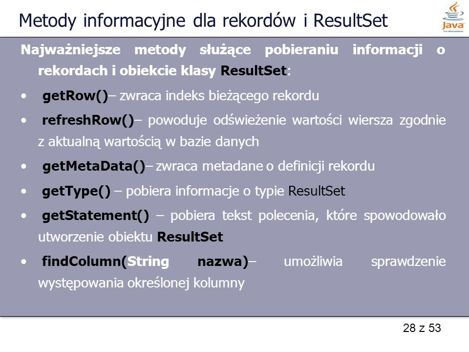 28 z 53 Metody informacyjne dla rekordów i ResultSet Najważniejsze metody służące pobieraniu informacji o rekordach i obiekcie klasy ResultSet: getRow