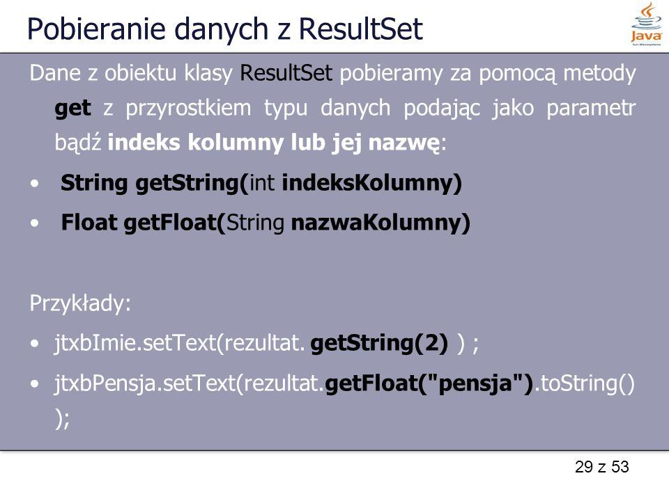 29 z 53 Pobieranie danych z ResultSet Dane z obiektu klasy ResultSet pobieramy za pomocą metody get z przyrostkiem typu danych podając jako parametr b