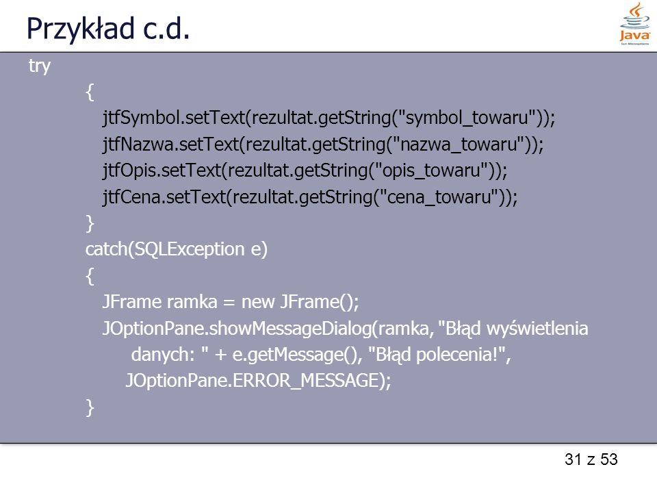 31 z 53 Przykład c.d. try { jtfSymbol.setText(rezultat.getString(