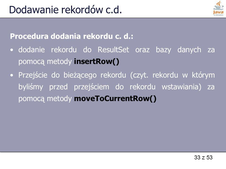 33 z 53 Dodawanie rekordów c.d. Procedura dodania rekordu c. d.: dodanie rekordu do ResultSet oraz bazy danych za pomocą metody insertRow() Przejście