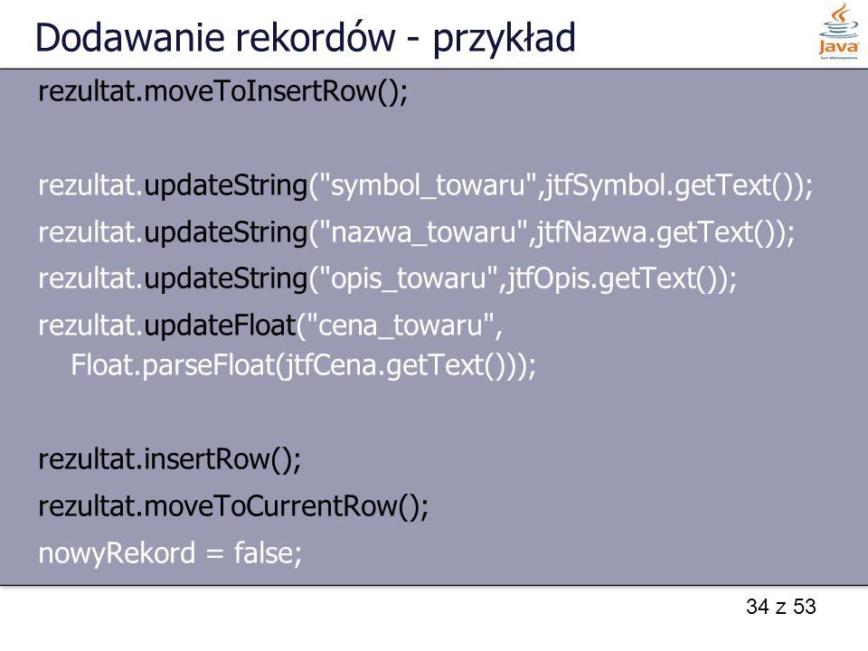 34 z 53 Dodawanie rekordów - przykład rezultat.moveToInsertRow(); rezultat.updateString(