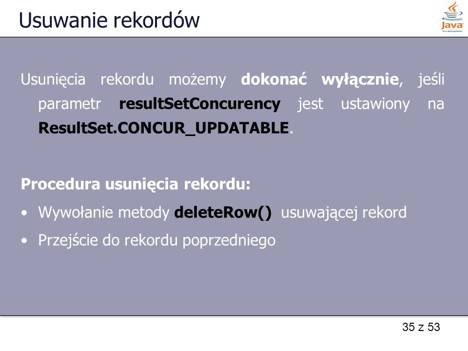 35 z 53 Usuwanie rekordów Usunięcia rekordu możemy dokonać wyłącznie, jeśli parametr resultSetConcurency jest ustawiony na ResultSet.CONCUR_UPDATABLE.