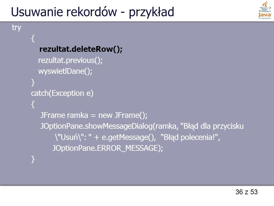 36 z 53 Usuwanie rekordów - przykład try { rezultat.deleteRow(); rezultat.previous(); wyswietlDane(); } catch(Exception e) { JFrame ramka = new JFrame