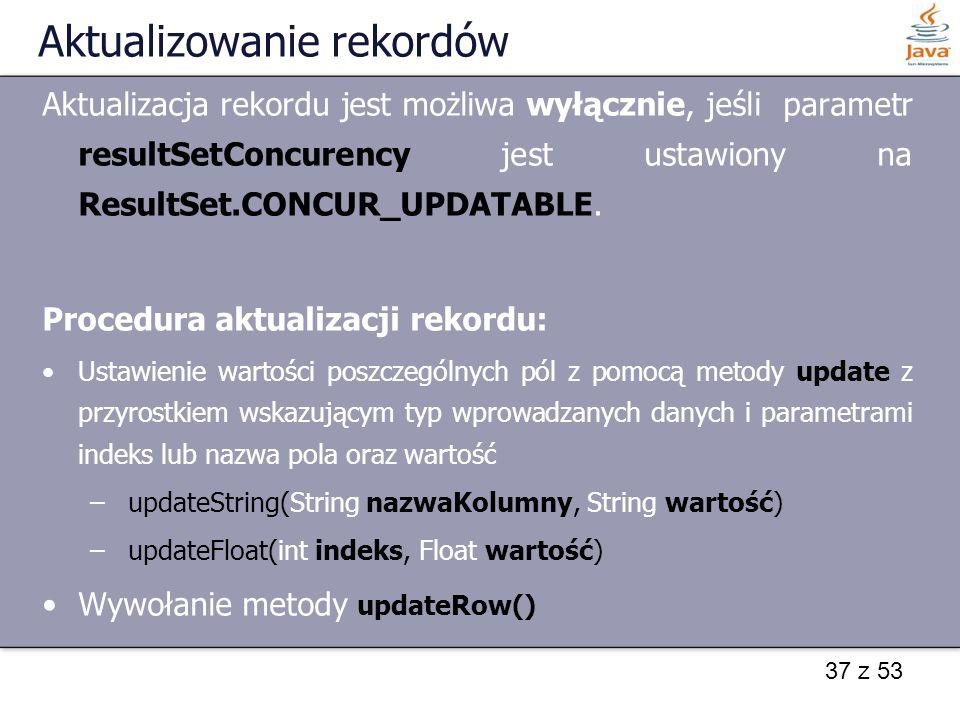 37 z 53 Aktualizowanie rekordów Aktualizacja rekordu jest możliwa wyłącznie, jeśli parametr resultSetConcurency jest ustawiony na ResultSet.CONCUR_UPD