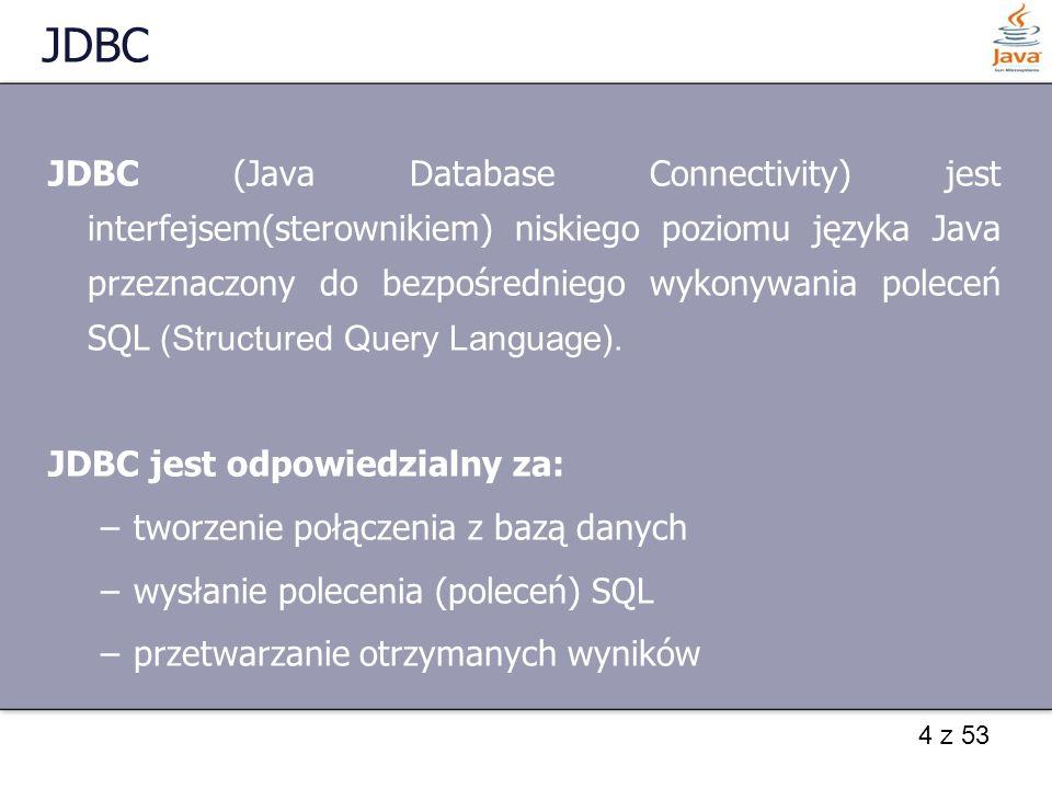 4 z 53 JDBC JDBC (Java Database Connectivity) jest interfejsem(sterownikiem) niskiego poziomu języka Java przeznaczony do bezpośredniego wykonywania p