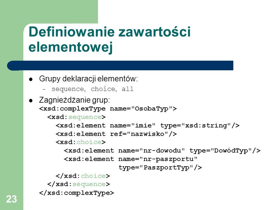 23 Definiowanie zawartości elementowej Grupy deklaracji elementów: – sequence, choice, all Zagnieżdżanie grup: