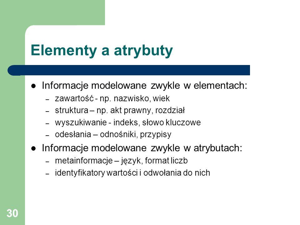 30 Elementy a atrybuty Informacje modelowane zwykle w elementach: – zawartość - np. nazwisko, wiek – struktura – np. akt prawny, rozdział – wyszukiwan